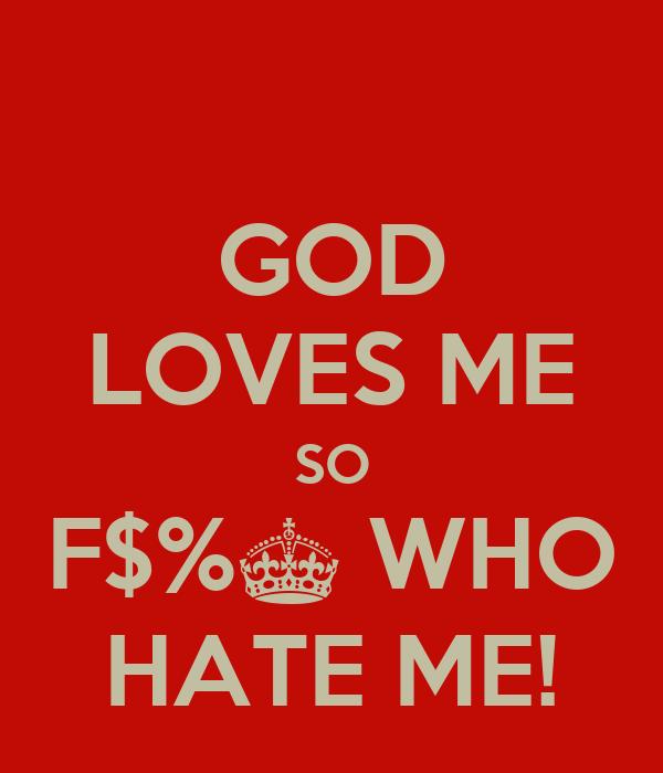 GOD LOVES ME SO F$%^ WHO HATE ME!