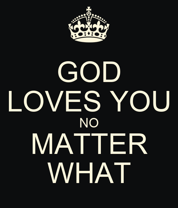 GOD LOVES YOU NO MATTER WHAT