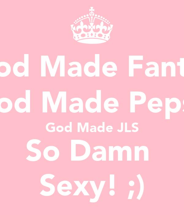 God Made Fanta, God Made Pepsi, God Made JLS So Damn  Sexy! ;)