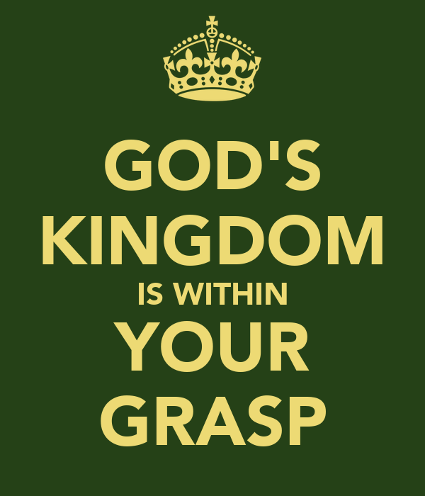 GOD'S KINGDOM IS WITHIN YOUR GRASP