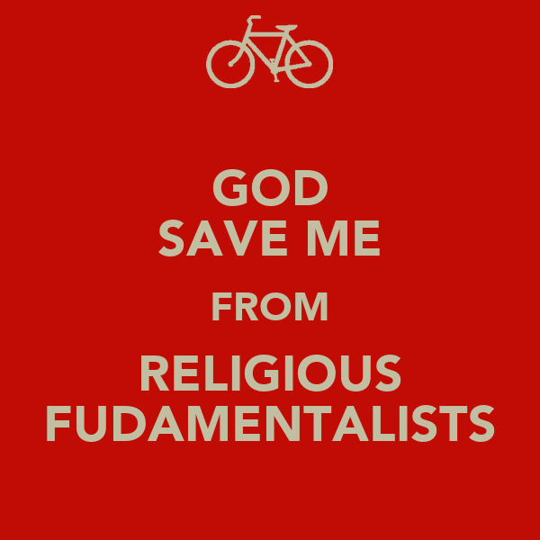 GOD SAVE ME FROM RELIGIOUS FUDAMENTALISTS