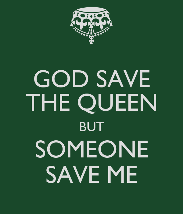 GOD SAVE THE QUEEN BUT SOMEONE SAVE ME