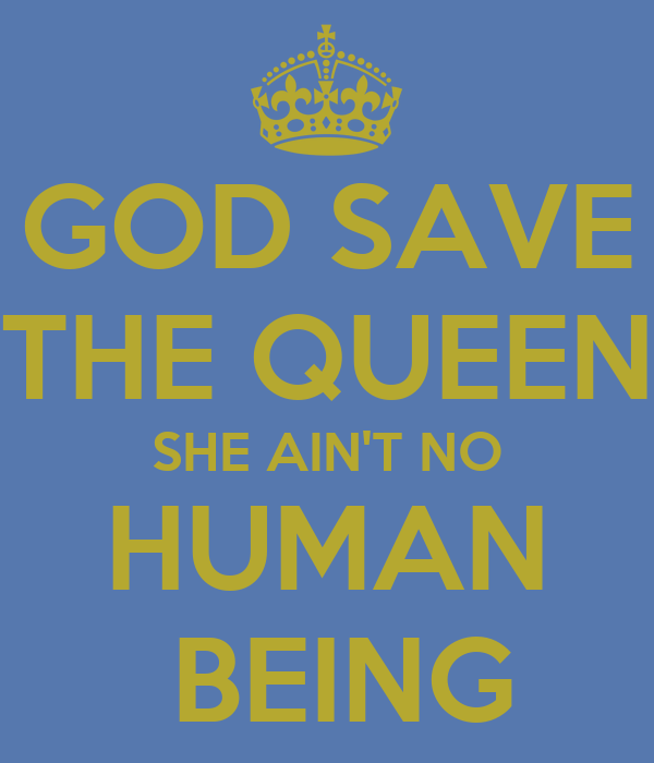 GOD SAVE THE QUEEN SHE AIN'T NO HUMAN  BEING