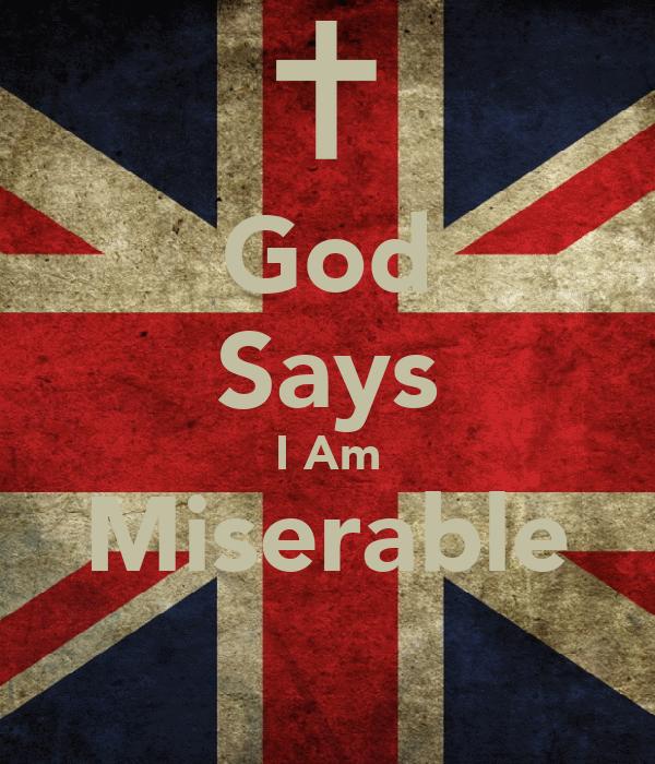 God Says I Am Miserable