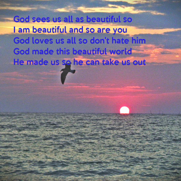 God sees us all as beautiful so  I am beautiful and so are you  God loves us all so don't hate him  God made this beautiful world  He made us