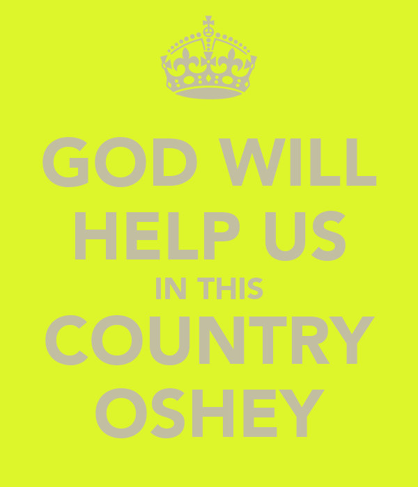 GOD WILL HELP US IN THIS COUNTRY OSHEY