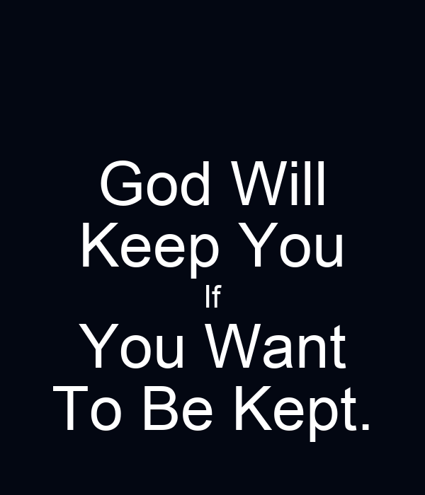 God Will Keep You If You Want To Be Kept.