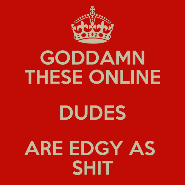 GODDAMN THESE ONLINE DUDES ARE EDGY AS  SHIT