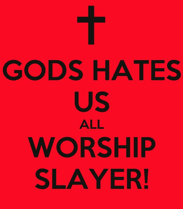 GODS HATES US ALL WORSHIP SLAYER!