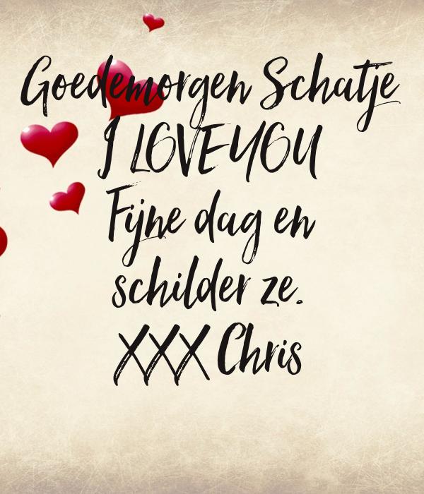 Goedemorgen Schatje I LOVE YOU Fijne dag en schilder ze. XXX Chris