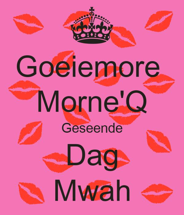 Goeiemore  Morne'Q Geseende Dag Mwah