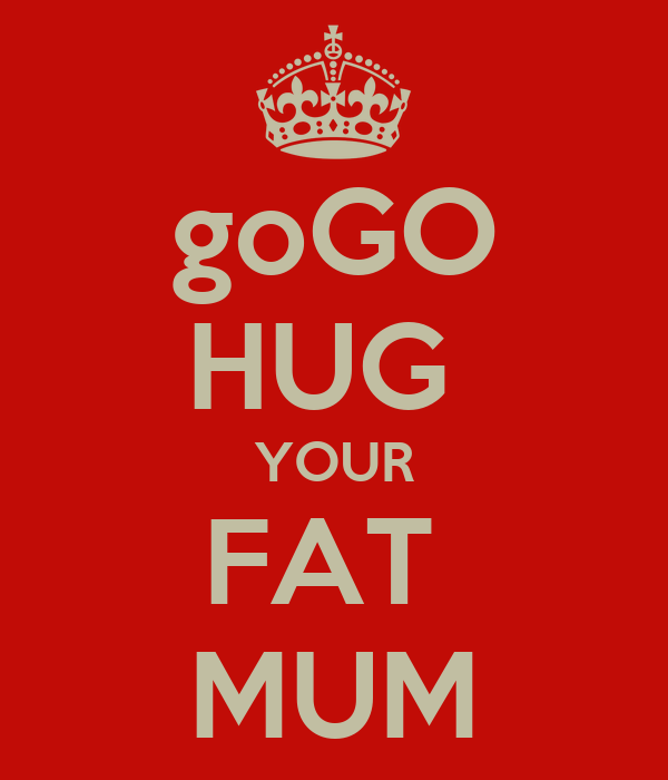 goGO HUG  YOUR FAT  MUM