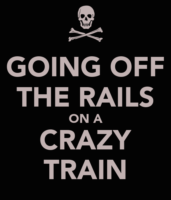 GOING OFF THE RAILS ON A CRAZY TRAIN