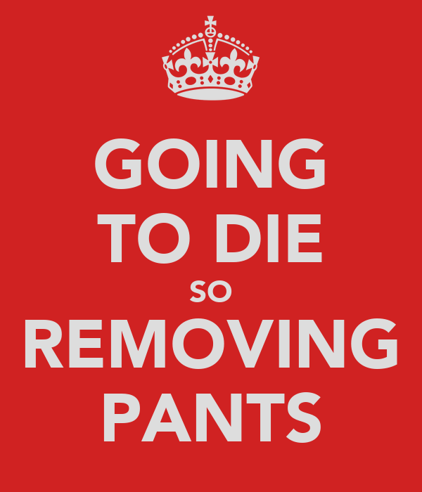 GOING TO DIE SO REMOVING PANTS
