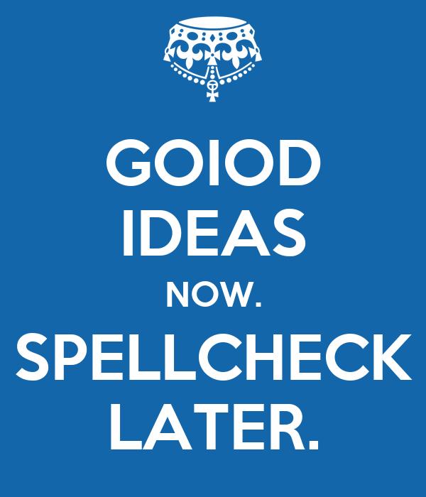 GOIOD IDEAS NOW. SPELLCHECK LATER.