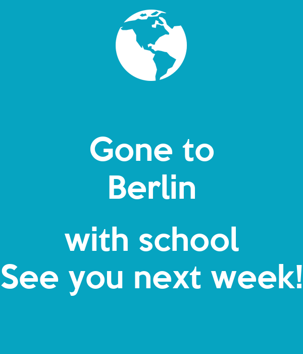Gone to Berlin  with school See you next week!