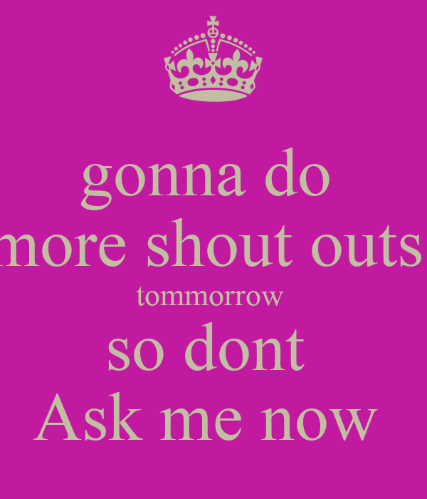 gonna do  more shout outs  tommorrow  so dont  Ask me now