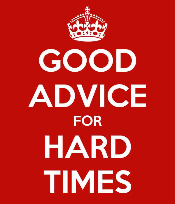 GOOD ADVICE FOR HARD TIMES