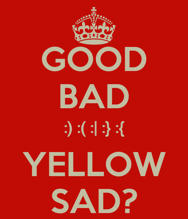 GOOD BAD :) :( :| :} :{ YELLOW SAD?