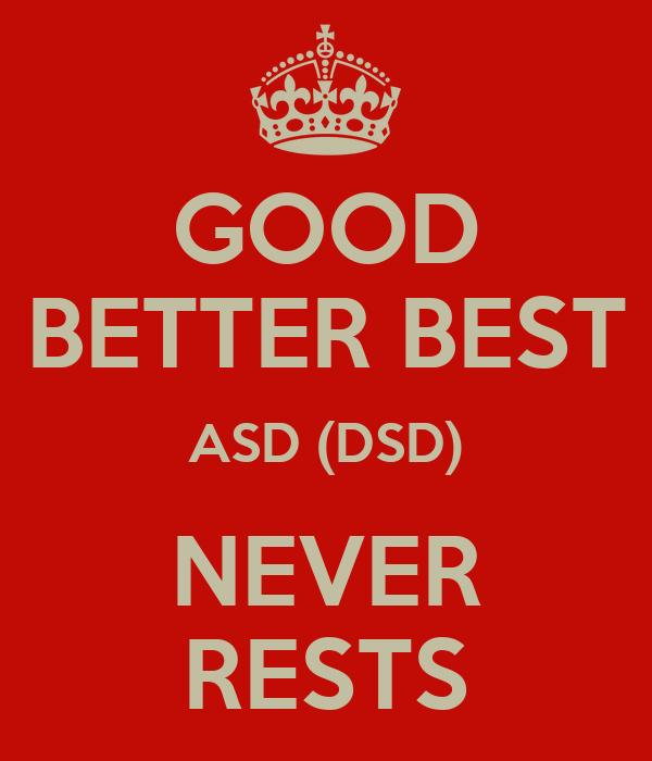 GOOD BETTER BEST ASD (DSD) NEVER RESTS