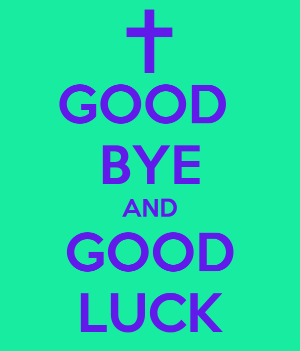GOOD  BYE AND GOOD LUCK