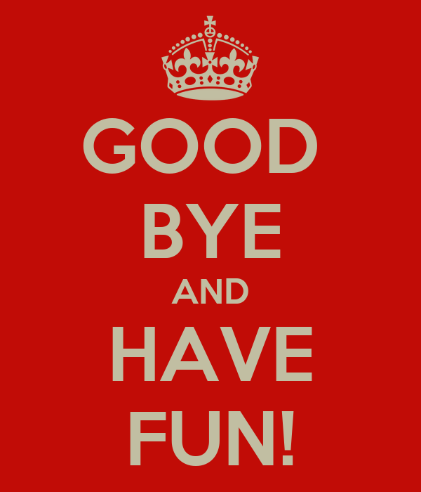 GOOD  BYE AND HAVE FUN!