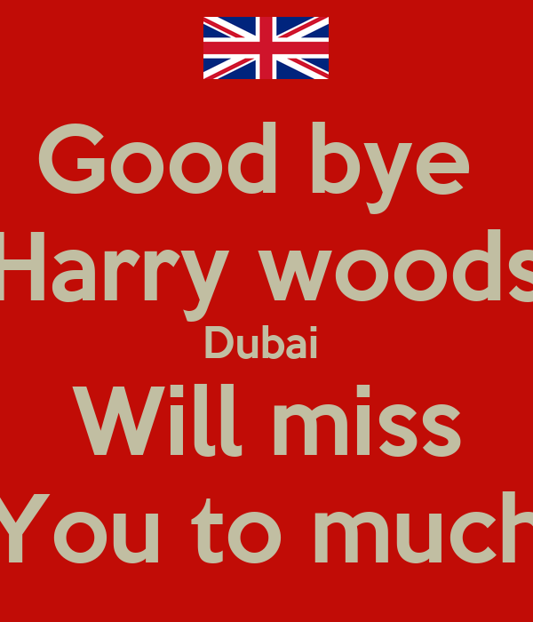 Good bye  Harry woods Dubai  Will miss You to much