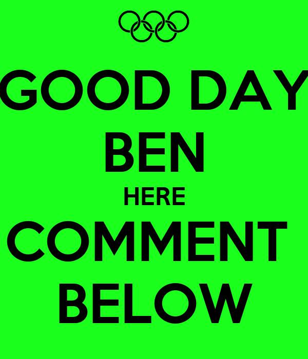 GOOD DAY BEN HERE COMMENT  BELOW
