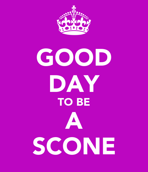 GOOD DAY TO BE A SCONE