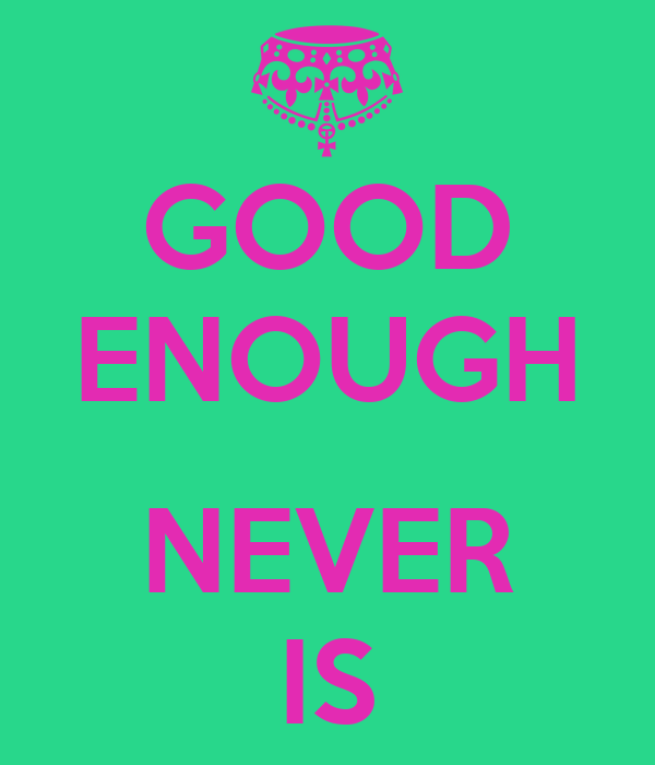 GOOD ENOUGH  NEVER IS