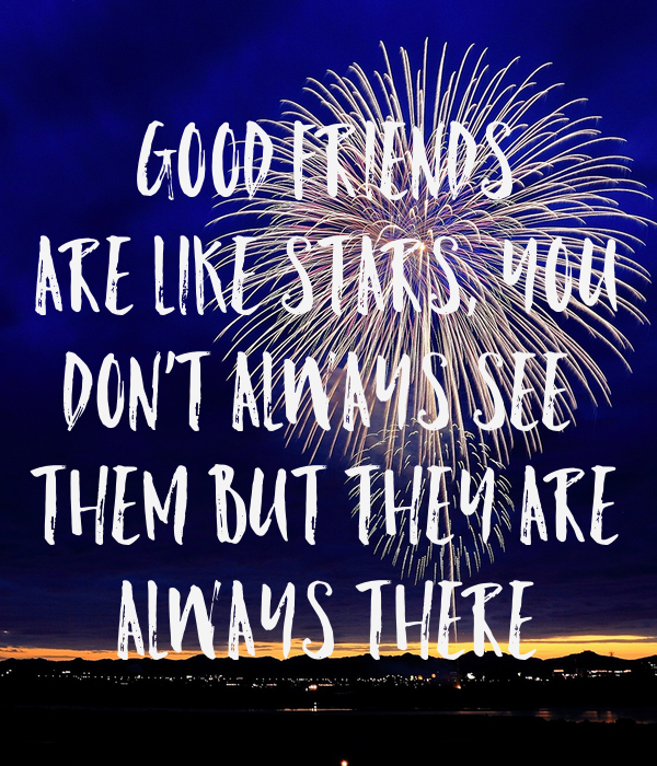 GOOD FRIENDS ARE LIKE STARS, YOU DON'T ALWAYS SEE  THEM BUT THEY ARE ALWAYS THERE