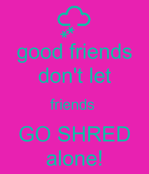 good friends don't let friends  GO SHRED alone!