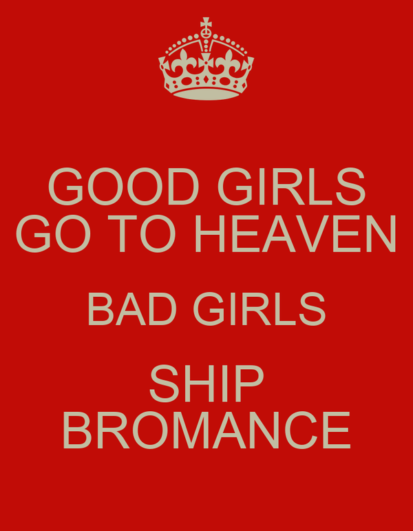 GOOD GIRLS GO TO HEAVEN BAD GIRLS SHIP BROMANCE