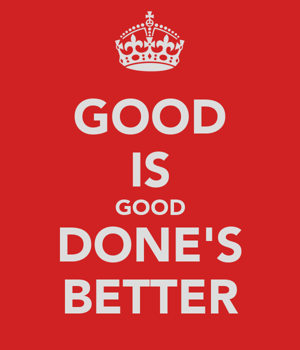 GOOD IS GOOD DONE'S BETTER