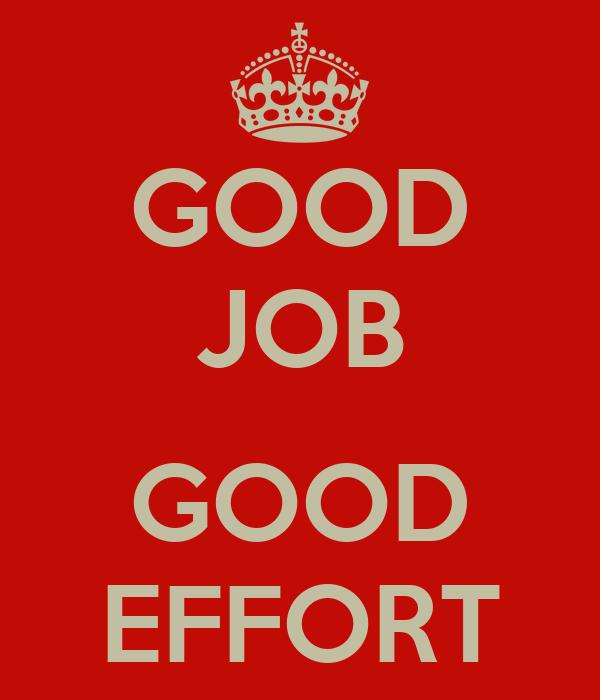 GOOD JOB  GOOD EFFORT