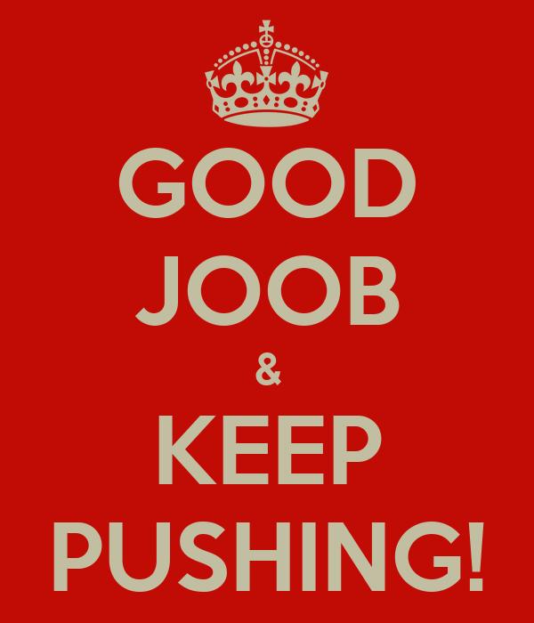 GOOD JOOB & KEEP PUSHING!