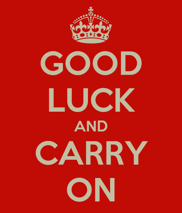 GOOD LUCK AND CARRY ON