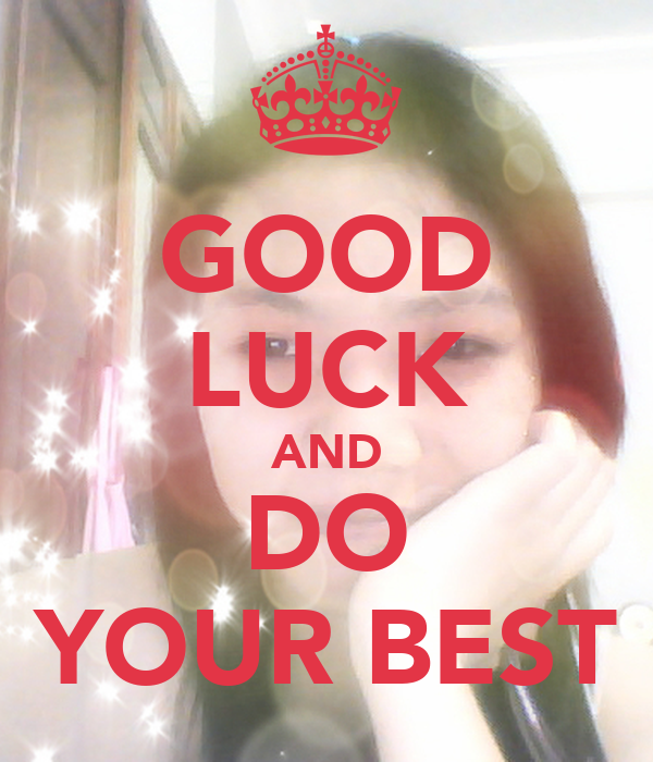 GOOD LUCK AND DO YOUR BEST