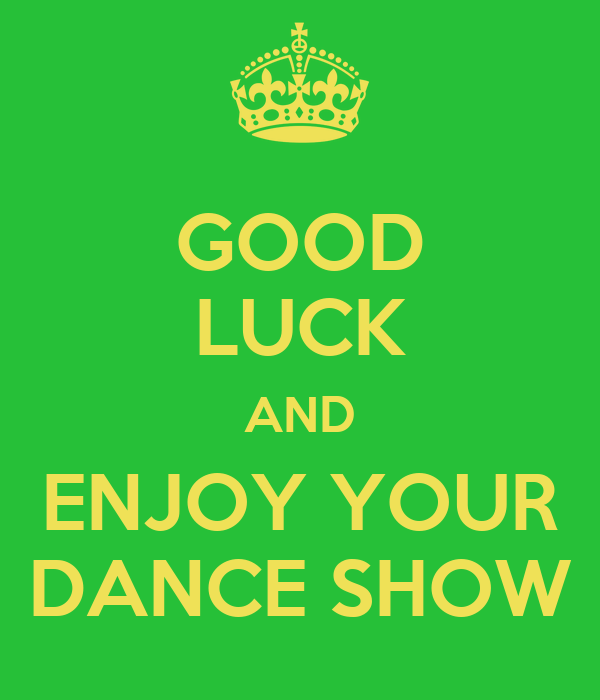 GOOD LUCK AND ENJOY YOUR DANCE SHOW