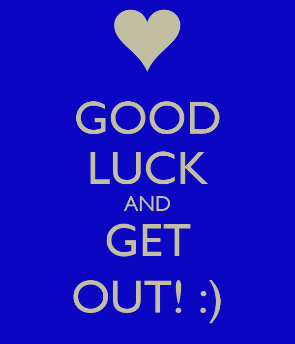 GOOD LUCK AND GET OUT! :)