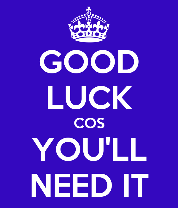 GOOD LUCK COS YOU'LL NEED IT