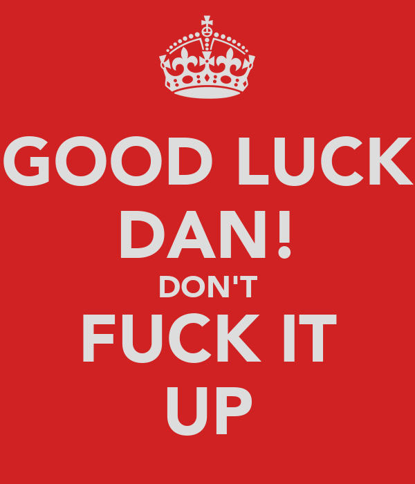 GOOD LUCK DAN! DON'T FUCK IT UP