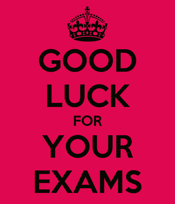 GOOD LUCK FOR YOUR EXAMS