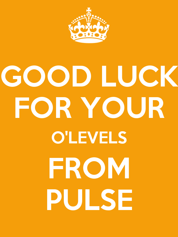 GOOD LUCK FOR YOUR O'LEVELS FROM PULSE