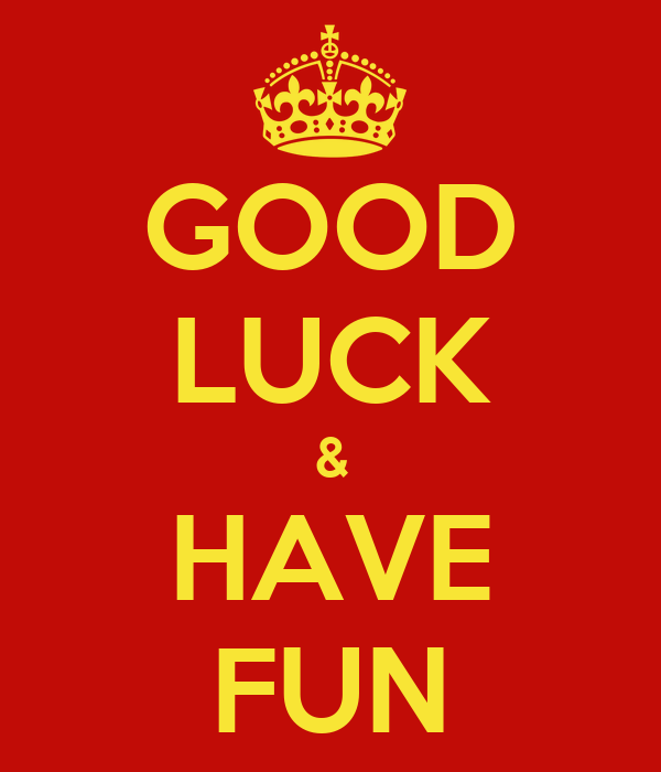 GOOD LUCK & HAVE FUN