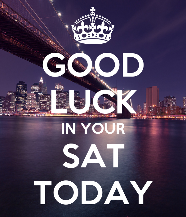 GOOD LUCK IN YOUR SAT TODAY