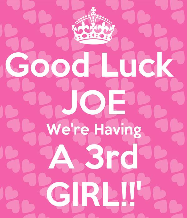 Good Luck  JOE We're Having A 3rd GIRL!!'