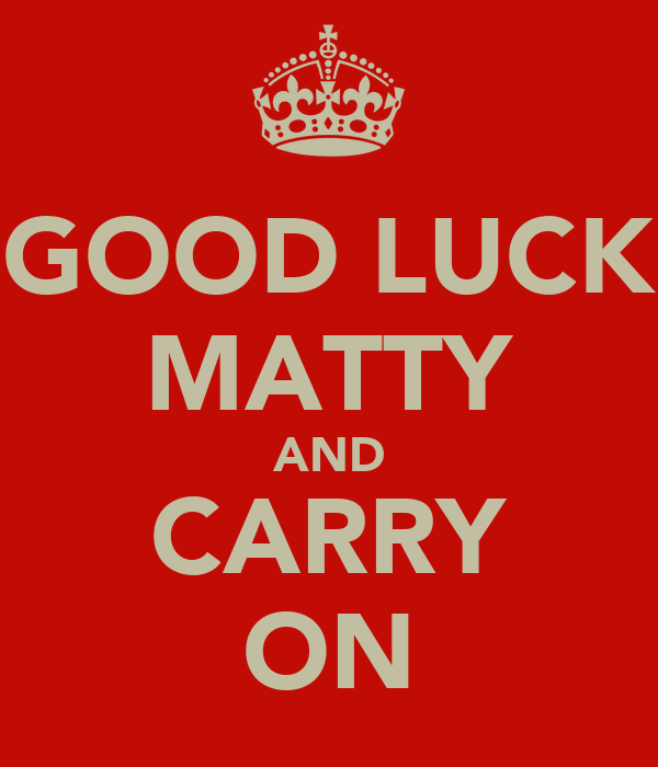 GOOD LUCK MATTY AND CARRY ON