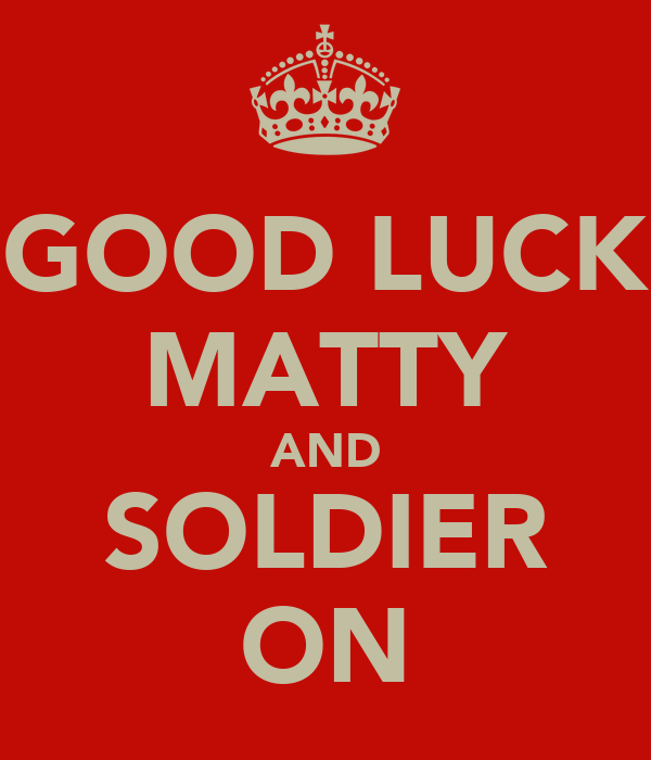 GOOD LUCK MATTY AND SOLDIER ON