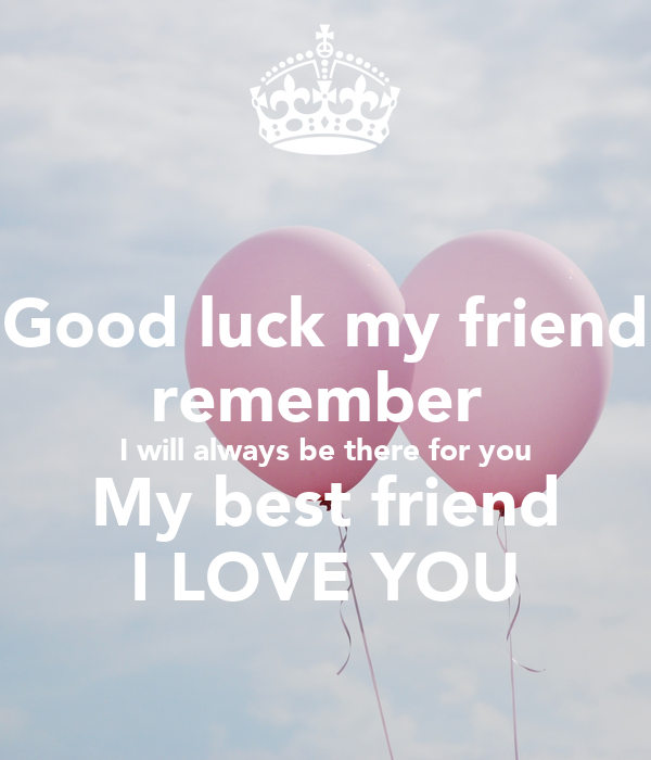 Good Luck My Friend Remember I Will Always Be There For You My Best